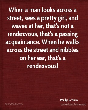 Wally Schirra - When a man looks across a street, sees a pretty girl, and waves at her, that's not a rendezvous, that's a passing acquaintance. When he walks across the street and nibbles on her ear, that's a rendezvous!