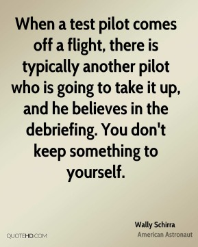 When a test pilot comes off a flight, there is typically another pilot who is going to take it up, and he believes in the debriefing. You don't keep something to yourself.