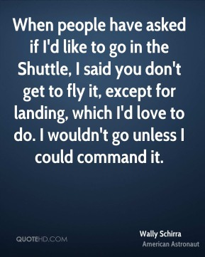 When people have asked if I'd like to go in the Shuttle, I said you don't get to fly it, except for landing, which I'd love to do. I wouldn't go unless I could command it.