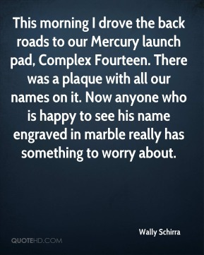 Wally Schirra  - This morning I drove the back roads to our Mercury launch pad, Complex Fourteen. There was a plaque with all our names on it. Now anyone who is happy to see his name engraved in marble really has something to worry about.