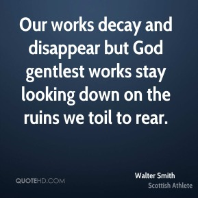 Walter Smith - Our works decay and disappear but God gentlest works stay looking down on the ruins we toil to rear.