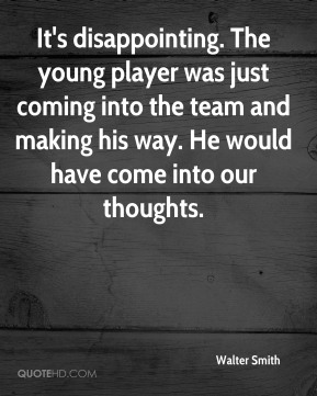 It's disappointing. The young player was just coming into the team and making his way. He would have come into our thoughts.