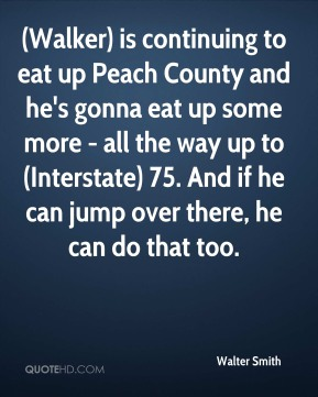 (Walker) is continuing to eat up Peach County and he's gonna eat up some more - all the way up to (Interstate) 75. And if he can jump over there, he can do that too.