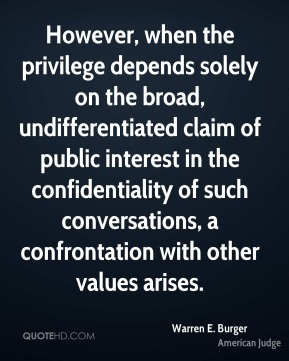 Warren E. Burger - However, when the privilege depends solely on the broad, undifferentiated claim of public interest in the confidentiality of such conversations, a confrontation with other values arises.