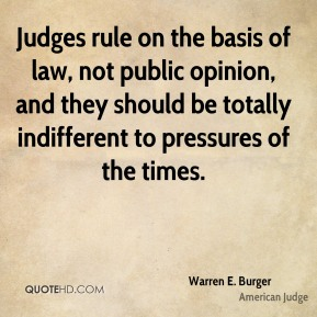 Warren E. Burger - Judges rule on the basis of law, not public opinion, and they should be totally indifferent to pressures of the times.