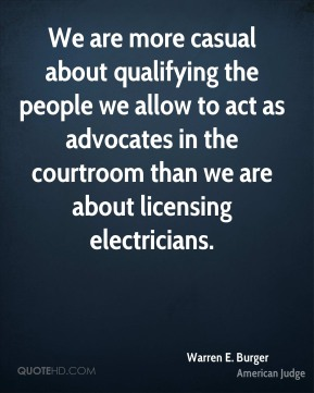 Warren E. Burger - We are more casual about qualifying the people we allow to act as advocates in the courtroom than we are about licensing electricians.