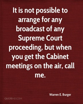 Warren E. Burger  - It is not possible to arrange for any broadcast of any Supreme Court proceeding, but when you get the Cabinet meetings on the air, call me.