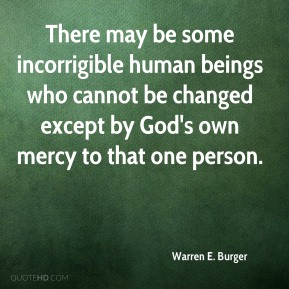 Warren E. Burger  - There may be some incorrigible human beings who cannot be changed except by God's own mercy to that one person.