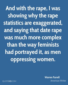 And with the rape, I was showing why the rape statistics are exaggerated, and saying that date rape was much more complex than the way feminists had portrayed it, as men oppressing women.