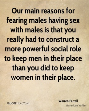 Warren Farrell - Our main reasons for fearing males having sex with males is that you really had to construct a more powerful social role to keep men in their place than you did to keep women in their place.