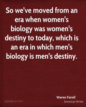 So we've moved from an era when women's biology was women's destiny to today, which is an era in which men's biology is men's destiny.