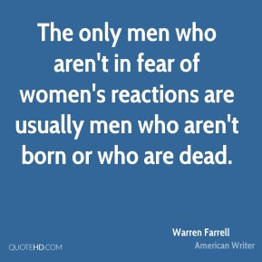 The only men who aren't in fear of women's reactions are usually men who aren't born or who are dead.