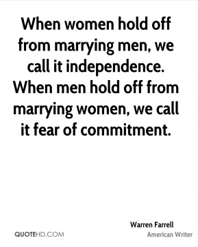 Warren Farrell - When women hold off from marrying men, we call it independence. When men hold off from marrying women, we call it fear of commitment.