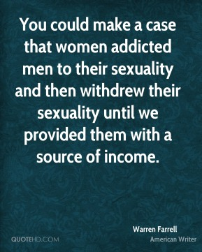 Warren Farrell - You could make a case that women addicted men to their sexuality and then withdrew their sexuality until we provided them with a source of income.
