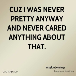 Waylon Jennings - Cuz I was never pretty anyway and never cared anything about that.