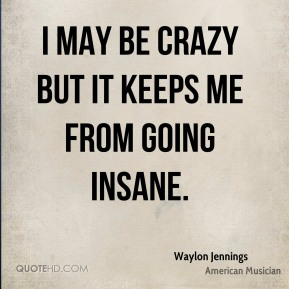 Waylon Jennings  - I may be crazy but it keeps me from going insane.