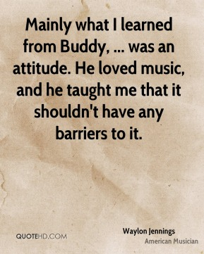 Waylon Jennings  - Mainly what I learned from Buddy, ... was an attitude. He loved music, and he taught me that it shouldn't have any barriers to it.