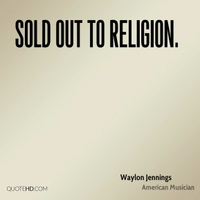 Waylon Jennings  - sold out to religion.