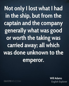 Will Adams - Not only I lost what I had in the ship, but from the captain and the company generally what was good or worth the taking was carried away; all which was done unknown to the emperor.