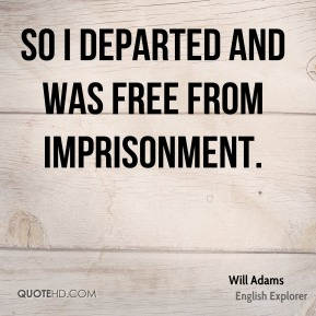 Will Adams - So I departed and was free from imprisonment.