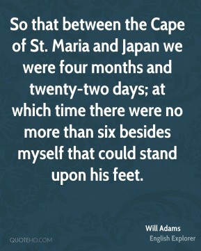 Will Adams - So that between the Cape of St. Maria and Japan we were four months and twenty-two days; at which time there were no more than six besides myself that could stand upon his feet.