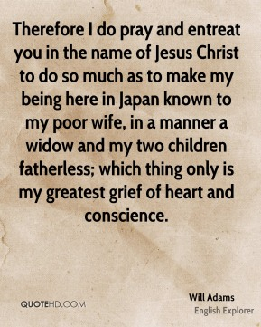 Will Adams - Therefore I do pray and entreat you in the name of Jesus Christ to do so much as to make my being here in Japan known to my poor wife, in a manner a widow and my two children fatherless; which thing only is my greatest grief of heart and conscience.