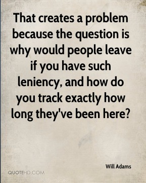 Will Adams  - That creates a problem because the question is why would people leave if you have such leniency, and how do you track exactly how long they've been here?