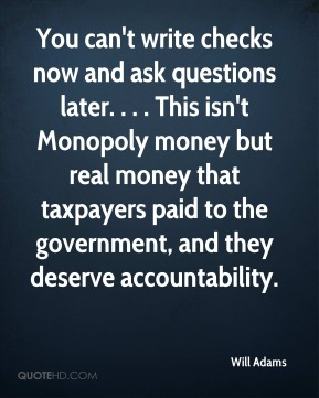 Will Adams  - You can't write checks now and ask questions later. . . . This isn't Monopoly money but real money that taxpayers paid to the government, and they deserve accountability.