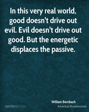 William Bernbach - In this very real world, good doesn't drive out evil. Evil doesn't drive out good. But the energetic displaces the passive.
