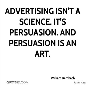 William Bernbach  - Advertising isn't a science. It's persuasion. And persuasion is an art.
