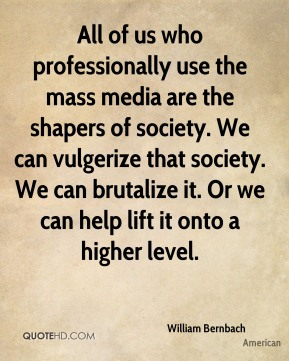 William Bernbach  - All of us who professionally use the mass media are the shapers of society. We can vulgerize that society. We can brutalize it. Or we can help lift it onto a higher level.