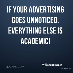 William Bernbach  - If your advertising goes unnoticed, everything else is academic!