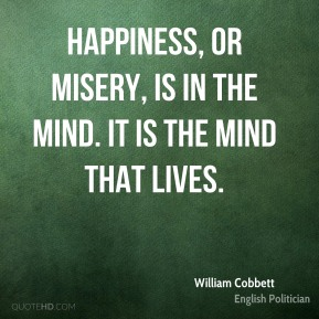 William Cobbett - Happiness, or misery, is in the mind. It is the mind that lives.