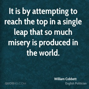 William Cobbett - It is by attempting to reach the top in a single leap that so much misery is produced in the world.
