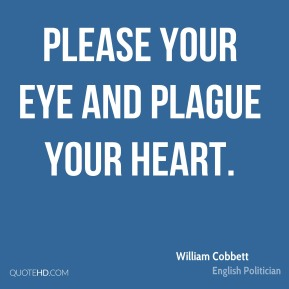 William Cobbett - Please your eye and plague your heart.