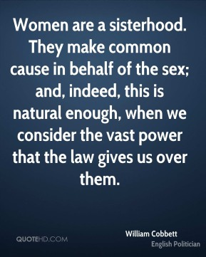 William Cobbett - Women are a sisterhood. They make common cause in behalf of the sex; and, indeed, this is natural enough, when we consider the vast power that the law gives us over them.