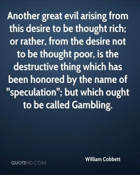 Another great evil arising from this desire to be thought rich; or rather, from the desire not to be thought poor, is the destructive thing which has been honored by the name of ''speculation''; but which ought to be called Gambling.