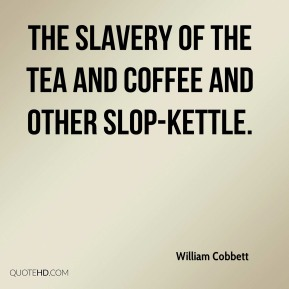 William Cobbett  - The slavery of the tea and coffee and other slop-kettle.