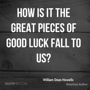 How is it the great pieces of good luck fall to us?