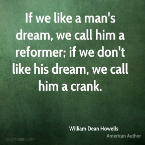 If we like a man's dream, we call him a reformer; if we don't like his dream, we call him a crank.