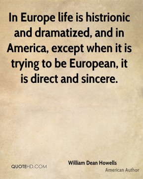 William Dean Howells - In Europe life is histrionic and dramatized, and in America, except when it is trying to be European, it is direct and sincere.