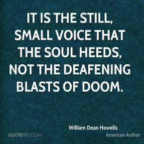 William Dean Howells - It is the still, small voice that the soul heeds, not the deafening blasts of doom.