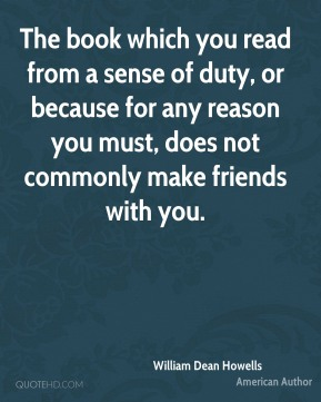 William Dean Howells - The book which you read from a sense of duty, or because for any reason you must, does not commonly make friends with you.