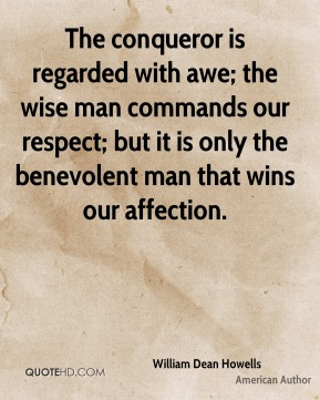 William Dean Howells - The conqueror is regarded with awe; the wise man commands our respect; but it is only the benevolent man that wins our affection.