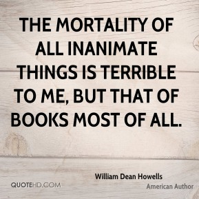 William Dean Howells - The mortality of all inanimate things is terrible to me, but that of books most of all.
