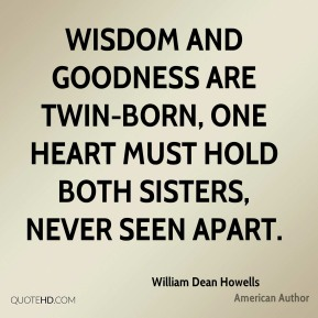 William Dean Howells - Wisdom and goodness are twin-born, one heart must hold both sisters, never seen apart.