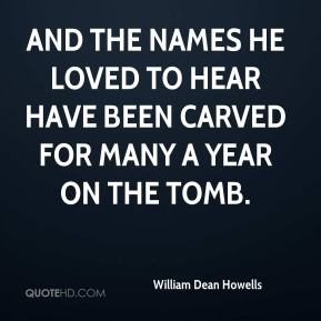 And the names he loved to hear Have been carved for many a year On the tomb.