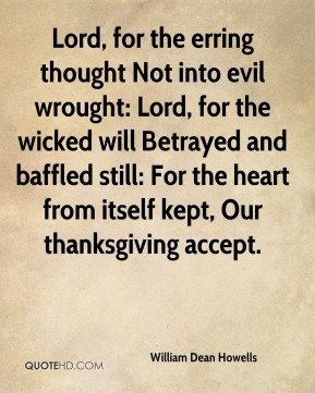 William Dean Howells  - Lord, for the erring thought Not into evil wrought: Lord, for the wicked will Betrayed and baffled still: For the heart from itself kept, Our thanksgiving accept.