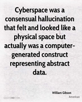 William Gibson  - Cyberspace was a consensual hallucination that felt and looked like a physical space but actually was a computer-generated construct representing abstract data.