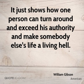 It just shows how one person can turn around and exceed his authority and make somebody else's life a living hell.